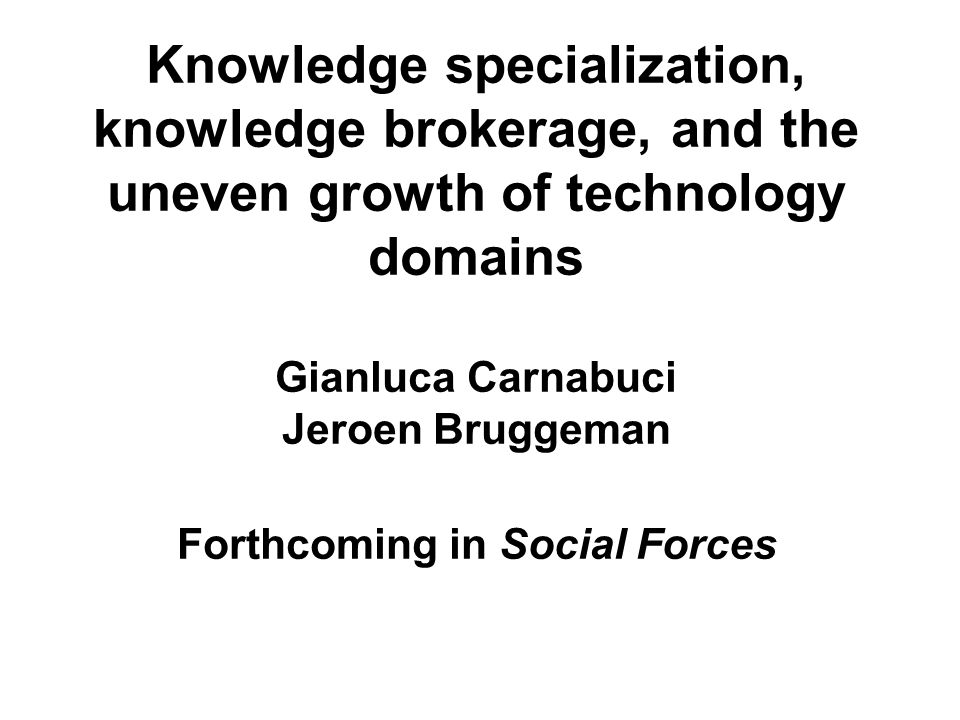 Knowledge specialization, knowledge brokerage, and the uneven growth of technology domains Gianluca Carnabuci Jeroen Bruggeman Forthcoming in Social Forces