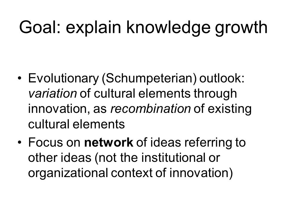 Goal: explain knowledge growth Evolutionary (Schumpeterian) outlook: variation of cultural elements through innovation, as recombination of existing cultural elements Focus on network of ideas referring to other ideas (not the institutional or organizational context of innovation)