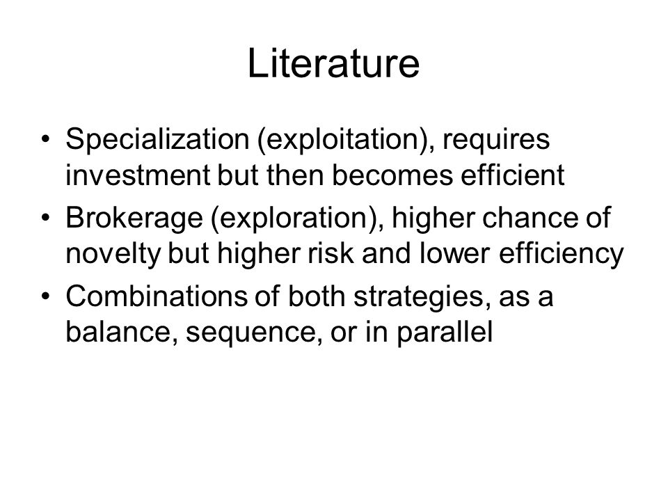 Literature Specialization (exploitation), requires investment but then becomes efficient Brokerage (exploration), higher chance of novelty but higher risk and lower efficiency Combinations of both strategies, as a balance, sequence, or in parallel