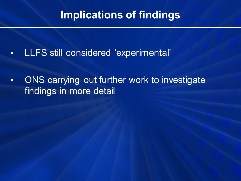 Implications of findings LLFS still considered experimental ONS carrying out further work to investigate findings in more detail
