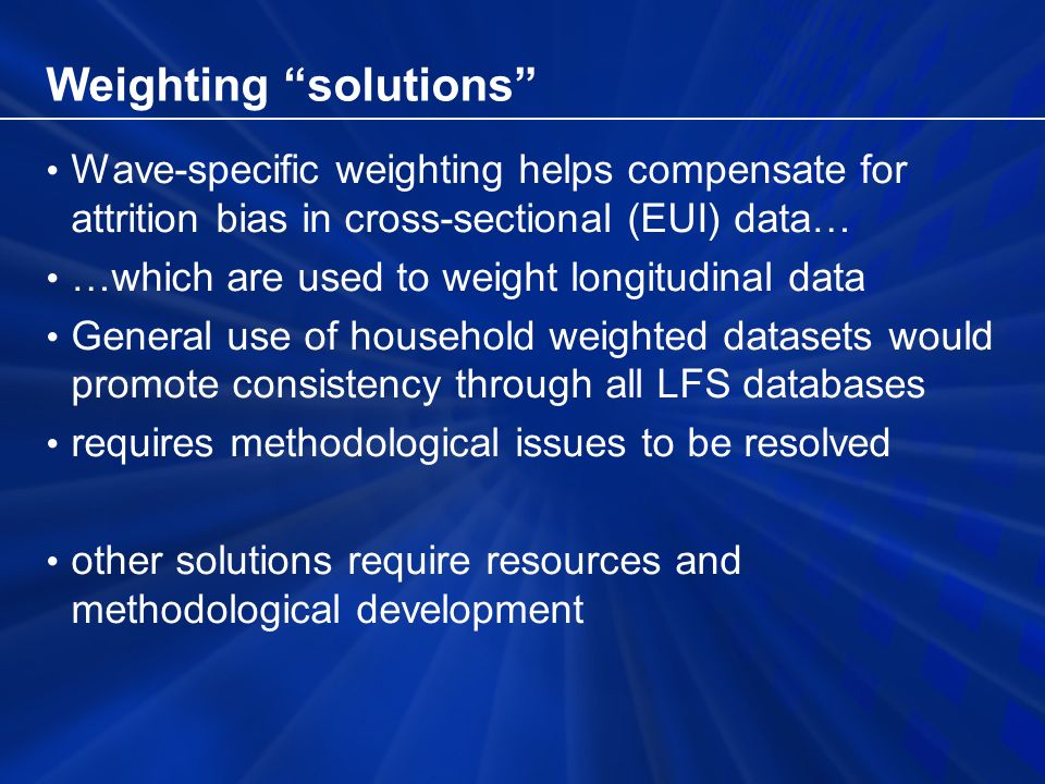 Weighting solutions Wave-specific weighting helps compensate for attrition bias in cross-sectional (EUI) data… …which are used to weight longitudinal data General use of household weighted datasets would promote consistency through all LFS databases requires methodological issues to be resolved other solutions require resources and methodological development