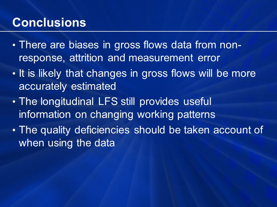 Conclusions There are biases in gross flows data from non- response, attrition and measurement error It is likely that changes in gross flows will be more accurately estimated The longitudinal LFS still provides useful information on changing working patterns The quality deficiencies should be taken account of when using the data