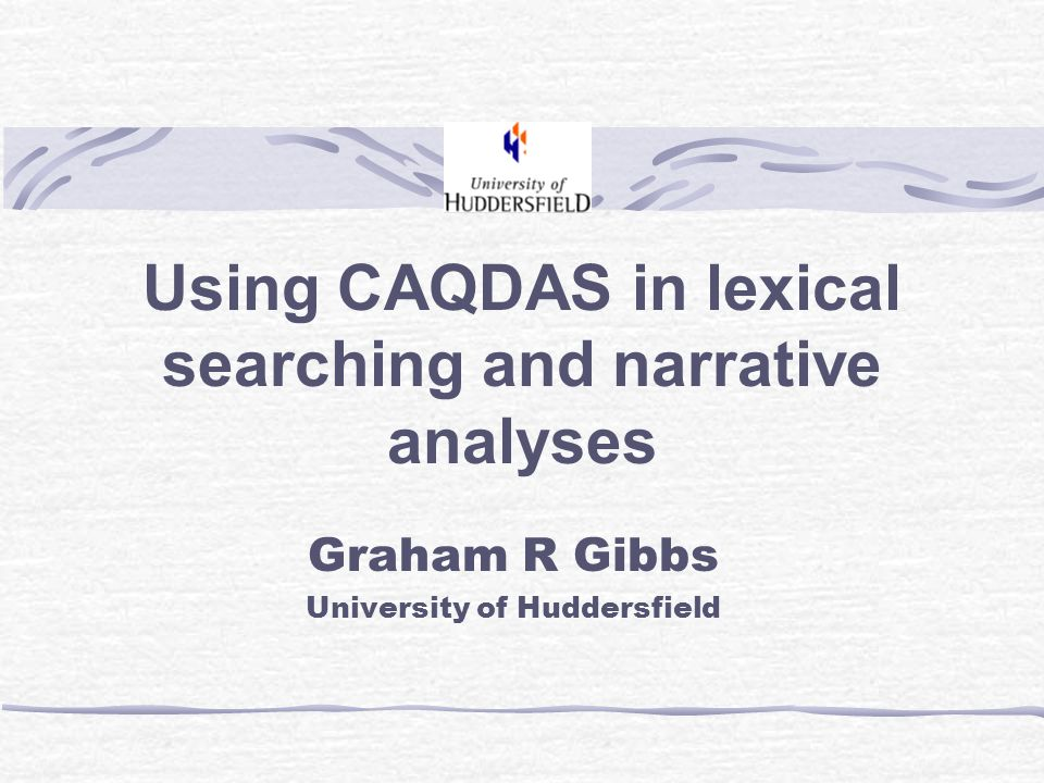 Using CAQDAS in lexical searching and narrative analyses Graham R Gibbs University of Huddersfield