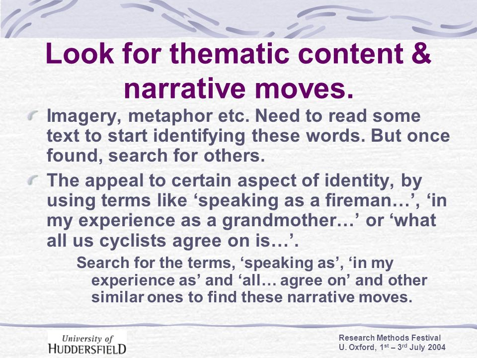 Research Methods Festival U. Oxford, 1 st – 3 rd July 2004 Look for thematic content & narrative moves. Imagery, metaphor etc. Need to read some text
