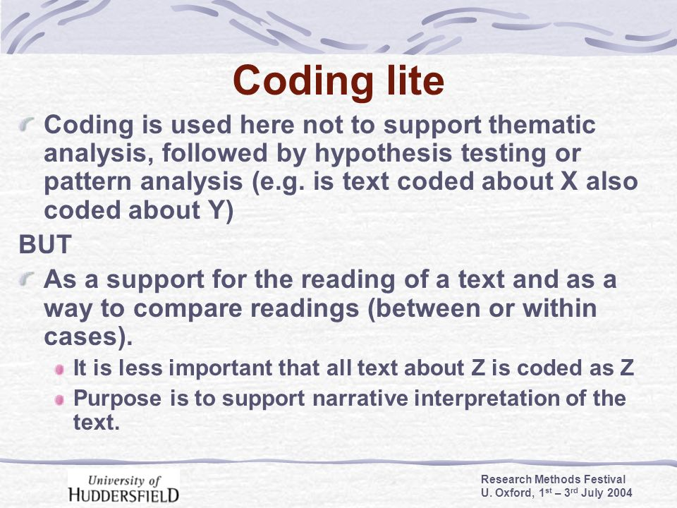 Research Methods Festival U. Oxford, 1 st – 3 rd July 2004 Coding lite Coding is used here not to support thematic analysis, followed by hypothesis te