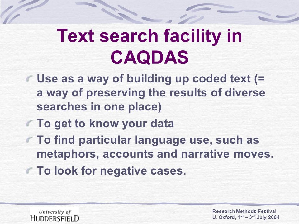 Research Methods Festival U. Oxford, 1 st – 3 rd July 2004 Text search facility in CAQDAS Use as a way of building up coded text (= a way of preservin