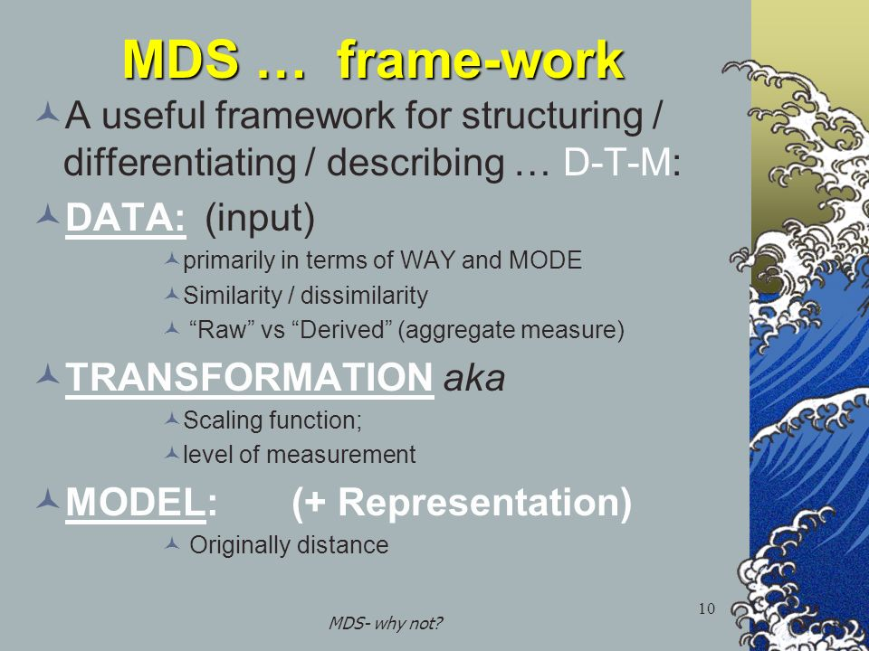 MDS- why not? 10 MDS … frame-work A useful framework for structuring / differentiating / describing … D-T-M: DATA:(input) primarily in terms of WAY an