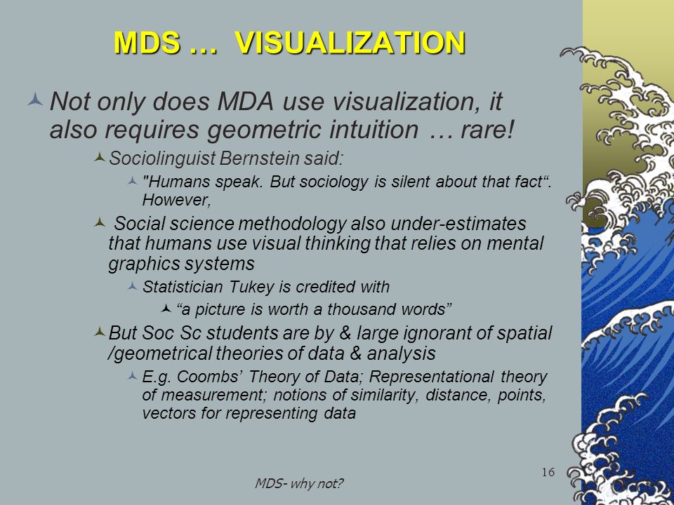 MDS- why not? 16 MDS … VISUALIZATION Not only does MDA use visualization, it also requires geometric intuition … rare! Sociolinguist Bernstein said:
