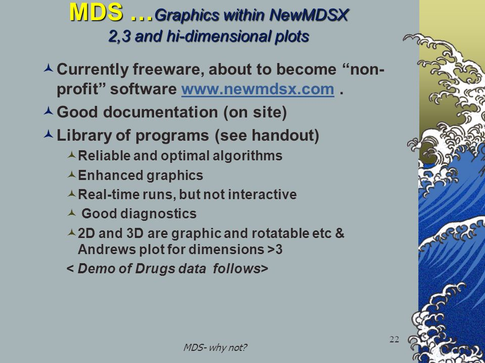 MDS- why not? 22 MDS … Graphics within NewMDSX 2,3 and hi-dimensional plots Currently freeware, about to become non- profit software www.newmdsx.com.w