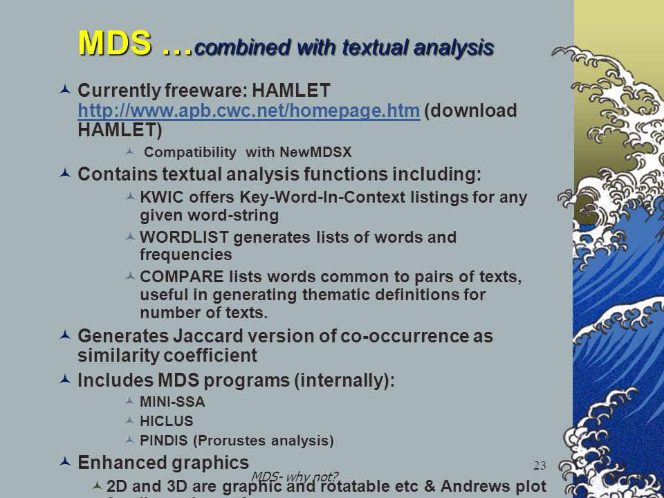 MDS- why not? 23 MDS … combined with textual analysis Currently freeware: HAMLET http://www.apb.cwc.net/homepage.htm (download HAMLET) http://www.apb.