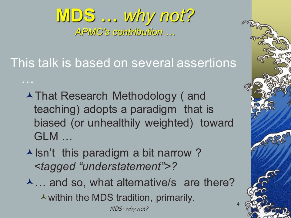 MDS- why not? 4 MDS … why not? APMCs contribution … This talk is based on several assertions … That Research Methodology ( and teaching) adopts a para