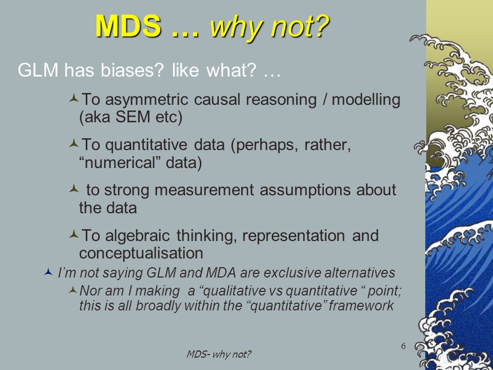 MDS- why not? 6 MDS … why not? GLM has biases? like what? … To asymmetric causal reasoning / modelling (aka SEM etc) To quantitative data (perhaps, ra