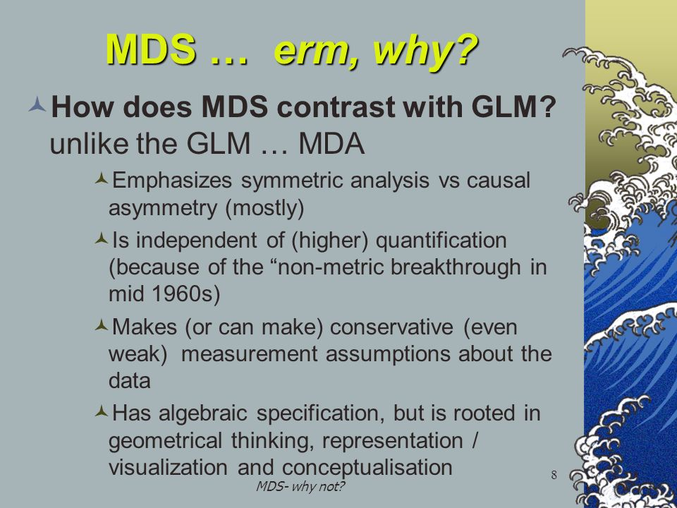 MDS- why not? 8 MDS … erm, why? How does MDS contrast with GLM? unlike the GLM … MDA Emphasizes symmetric analysis vs causal asymmetry (mostly) Is ind