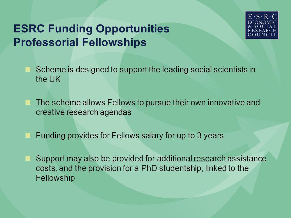 ESRC Funding Opportunities Professorial Fellowships Scheme is designed to support the leading social scientists in the UK The scheme allows Fellows to pursue their own innovative and creative research agendas Funding provides for Fellows salary for up to 3 years Support may also be provided for additional research assistance costs, and the provision for a PhD studentship, linked to the Fellowship