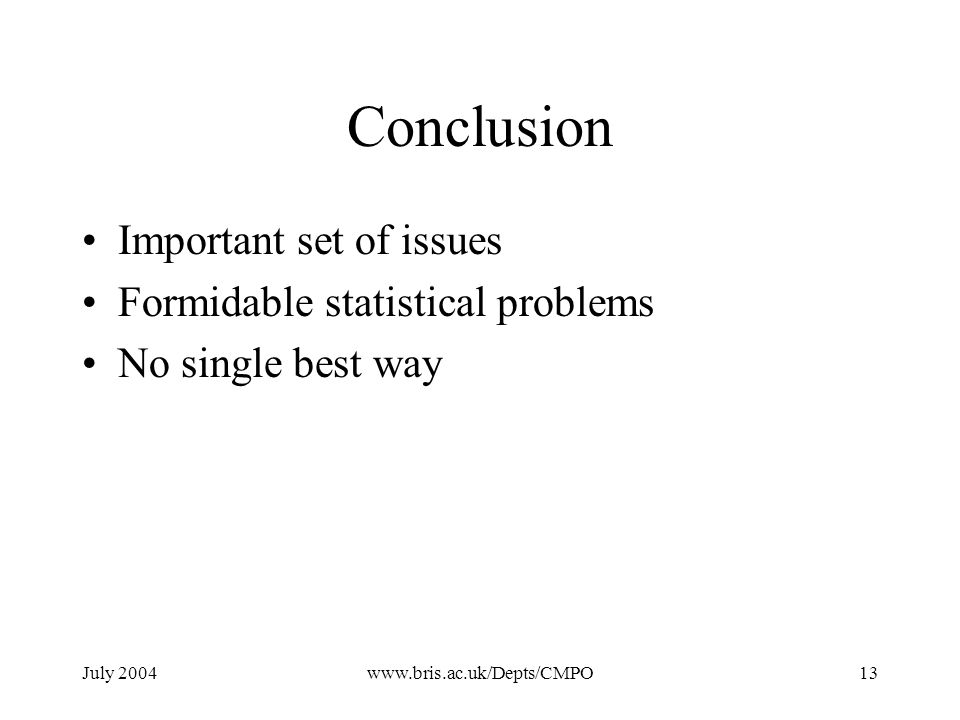 July 2004www.bris.ac.uk/Depts/CMPO13 Conclusion Important set of issues Formidable statistical problems No single best way