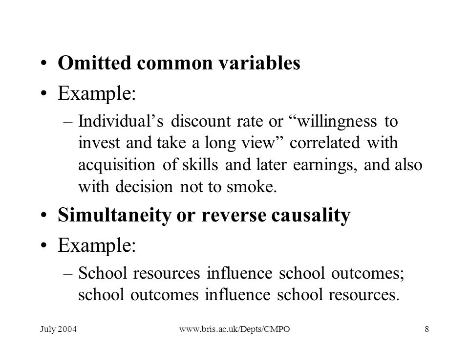 July 2004www.bris.ac.uk/Depts/CMPO8 Omitted common variables Example: –Individuals discount rate or willingness to invest and take a long view correlated with acquisition of skills and later earnings, and also with decision not to smoke.