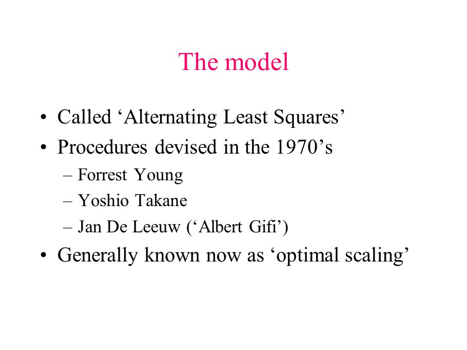 The model Called Alternating Least Squares Procedures devised in the 1970s –Forrest Young –Yoshio Takane –Jan De Leeuw (Albert Gifi) Generally known now as optimal scaling