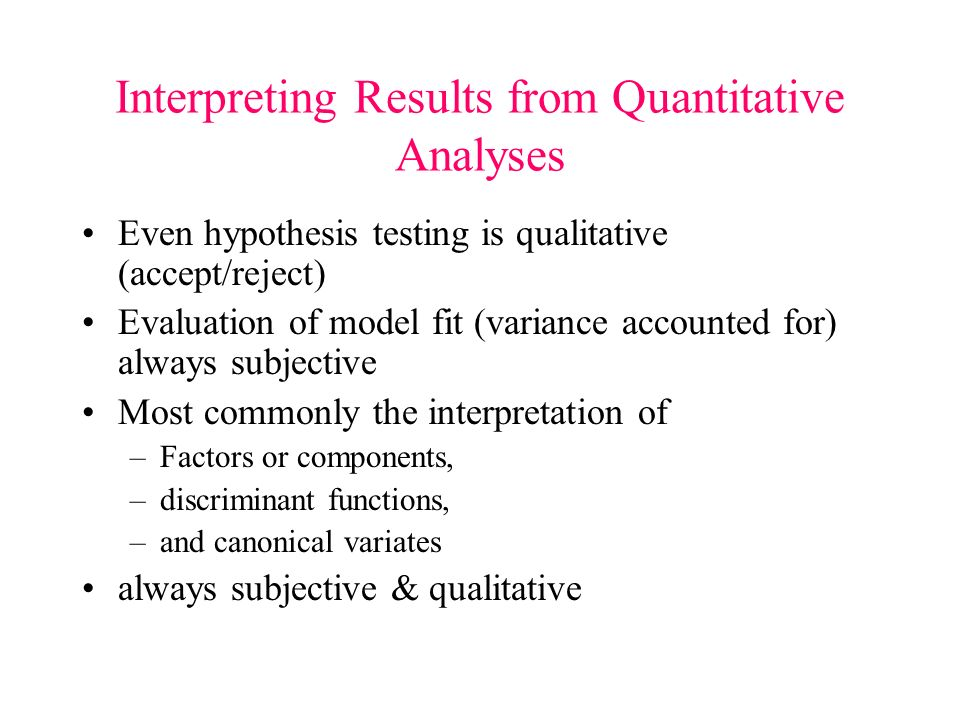 Interpreting Results from Quantitative Analyses Even hypothesis testing is qualitative (accept/reject) Evaluation of model fit (variance accounted for) always subjective Most commonly the interpretation of –Factors or components, –discriminant functions, –and canonical variates always subjective & qualitative