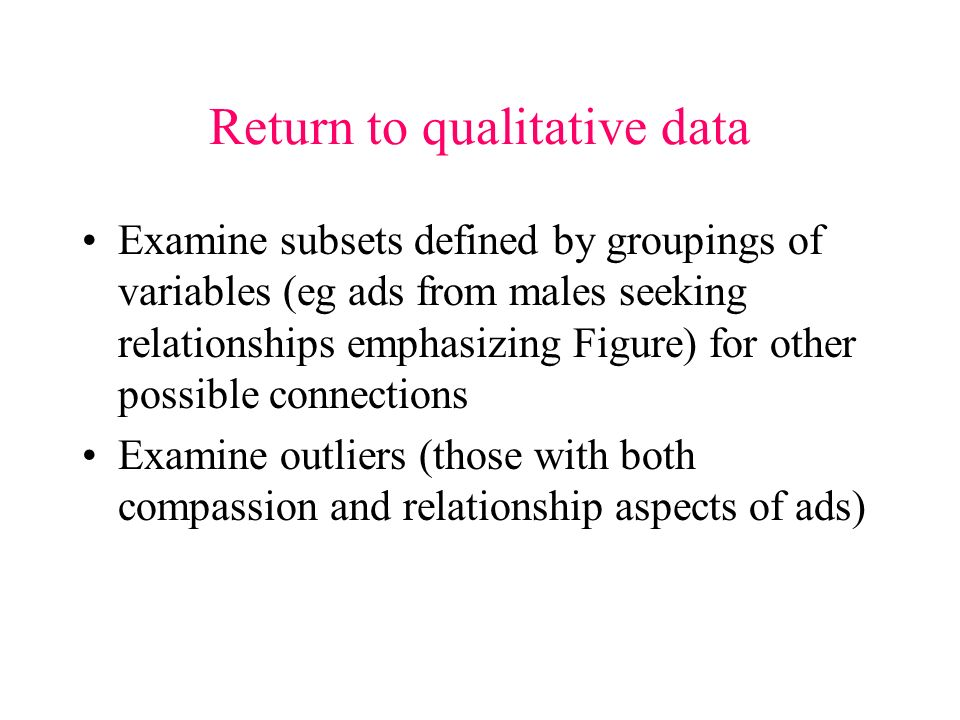 Return to qualitative data Examine subsets defined by groupings of variables (eg ads from males seeking relationships emphasizing Figure) for other possible connections Examine outliers (those with both compassion and relationship aspects of ads)