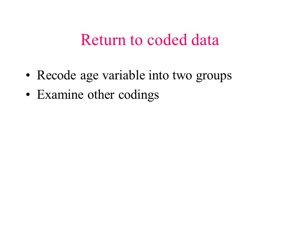 Return to coded data Recode age variable into two groups Examine other codings