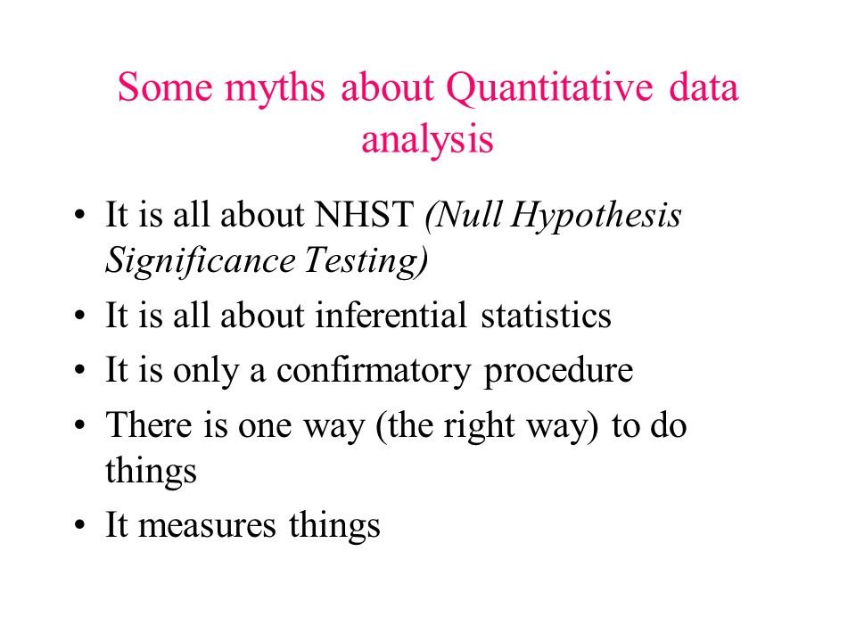 Some myths about Quantitative data analysis It is all about NHST (Null Hypothesis Significance Testing) It is all about inferential statistics It is only a confirmatory procedure There is one way (the right way) to do things It measures things