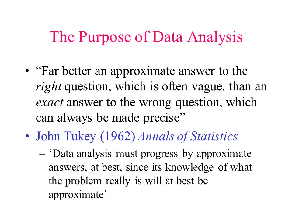The Purpose of Data Analysis Far better an approximate answer to the right question, which is often vague, than an exact answer to the wrong question, which can always be made precise John Tukey (1962) Annals of Statistics –Data analysis must progress by approximate answers, at best, since its knowledge of what the problem really is will at best be approximate