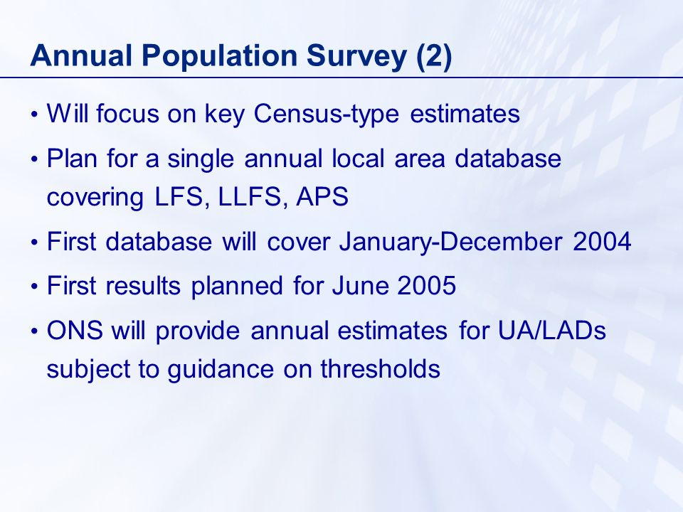 Annual Population Survey (2) Will focus on key Census-type estimates Plan for a single annual local area database covering LFS, LLFS, APS First database will cover January-December 2004 First results planned for June 2005 ONS will provide annual estimates for UA/LADs subject to guidance on thresholds