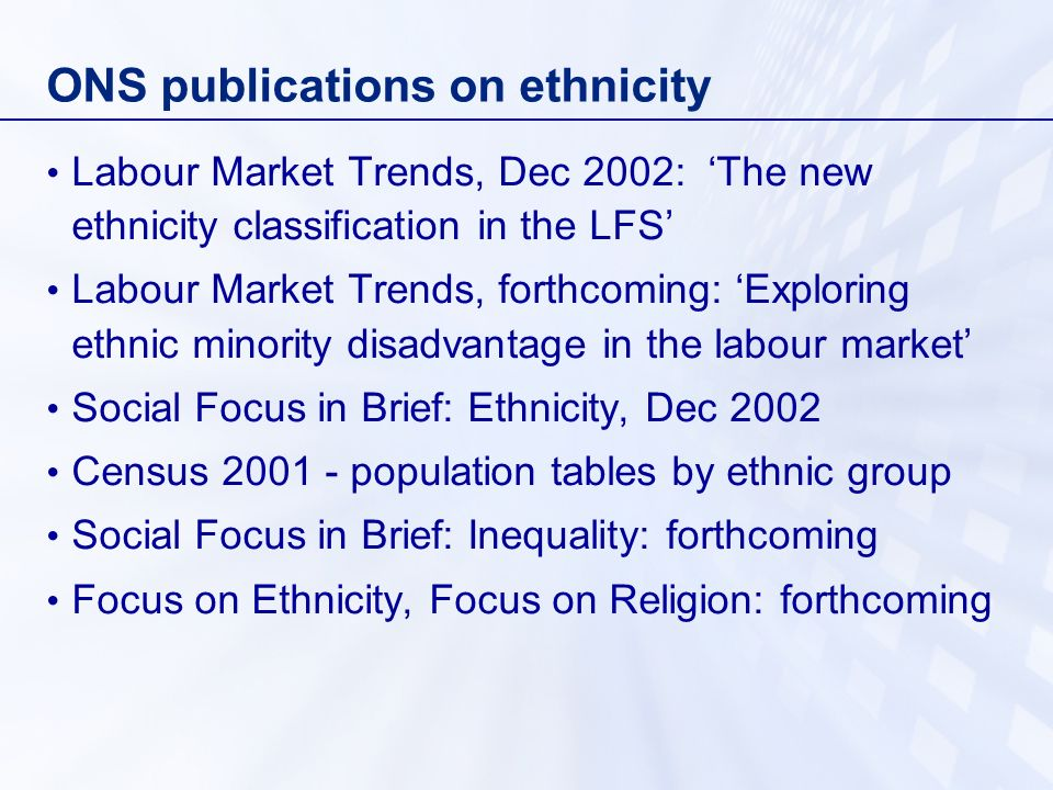 ONS publications on ethnicity Labour Market Trends, Dec 2002: The new ethnicity classification in the LFS Labour Market Trends, forthcoming: Exploring ethnic minority disadvantage in the labour market Social Focus in Brief: Ethnicity, Dec 2002 Census 2001 - population tables by ethnic group Social Focus in Brief: Inequality: forthcoming Focus on Ethnicity, Focus on Religion: forthcoming