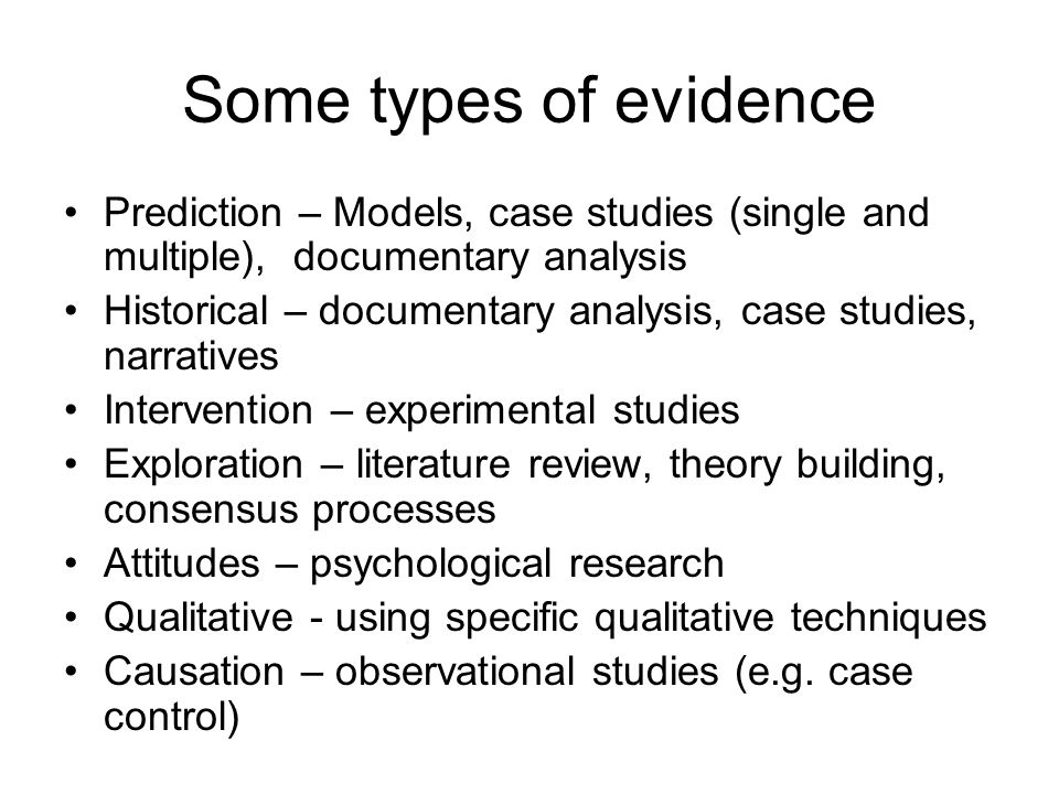 Some types of evidence Prediction – Models, case studies (single and multiple), documentary analysis Historical – documentary analysis, case studies, narratives Intervention – experimental studies Exploration – literature review, theory building, consensus processes Attitudes – psychological research Qualitative - using specific qualitative techniques Causation – observational studies (e.g.