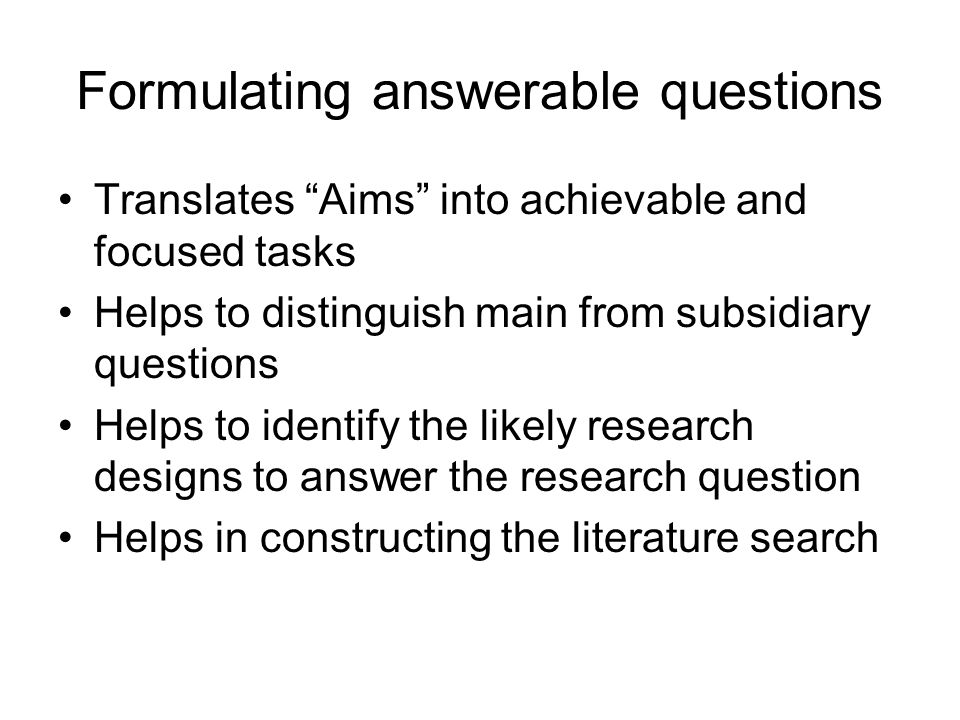 Translates Aims into achievable and focused tasks Helps to distinguish main from subsidiary questions Helps to identify the likely research designs to answer the research question Helps in constructing the literature search