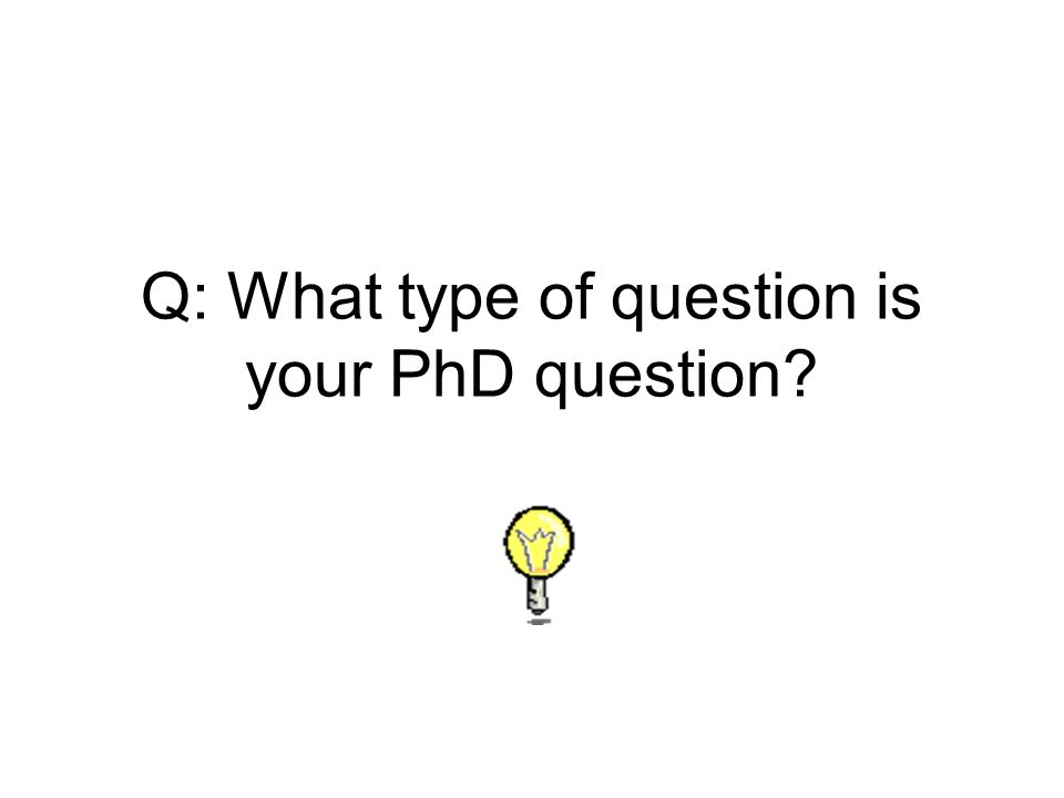 Q: What type of question is your PhD question