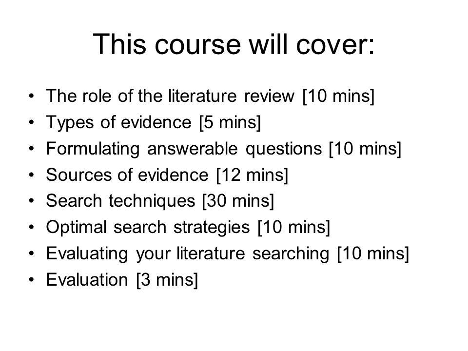 This course will cover: The role of the literature review [10 mins] Types of evidence [5 mins] Formulating answerable questions [10 mins] Sources of evidence [12 mins] Search techniques [30 mins] Optimal search strategies [10 mins] Evaluating your literature searching [10 mins] Evaluation [3 mins]