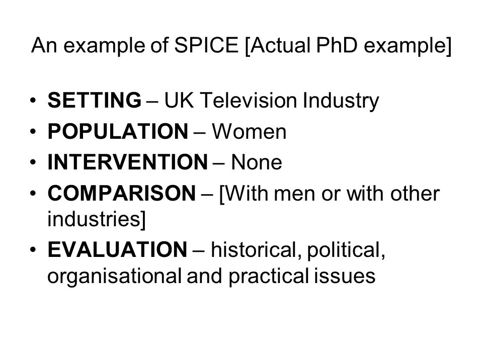 An example of SPICE [Actual PhD example] SETTING – UK Television Industry POPULATION – Women INTERVENTION – None COMPARISON – [With men or with other industries] EVALUATION – historical, political, organisational and practical issues