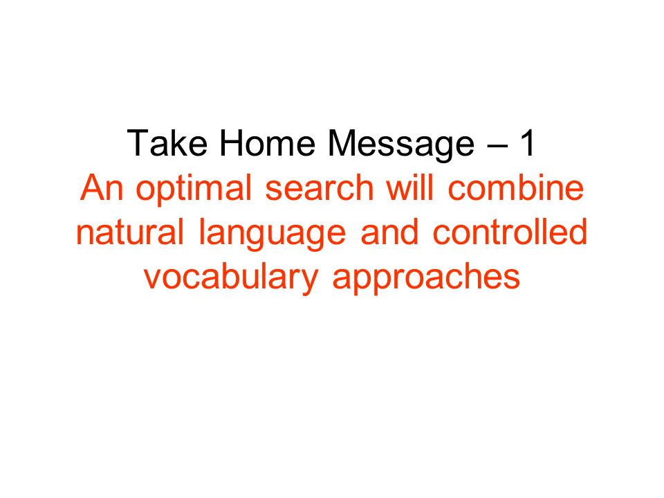 Take Home Message – 1 An optimal search will combine natural language and controlled vocabulary approaches