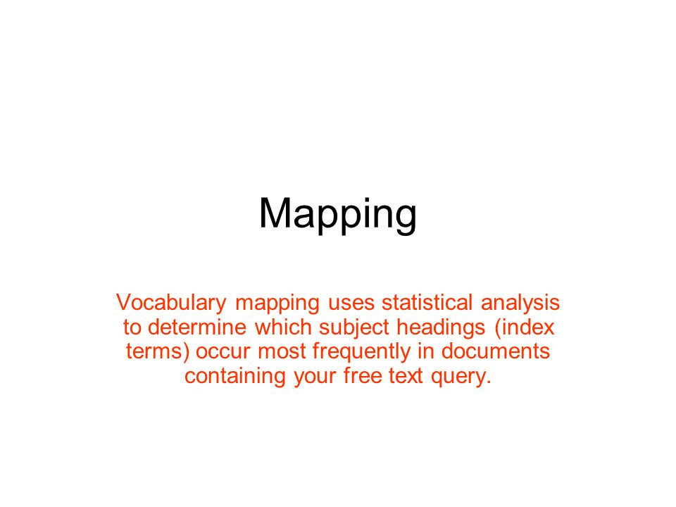 Mapping Vocabulary mapping uses statistical analysis to determine which subject headings (index terms) occur most frequently in documents containing your free text query.