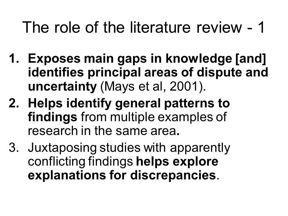 The role of the literature review Exposes main gaps in knowledge [and] identifies principal areas of dispute and uncertainty (Mays et al, 2001).