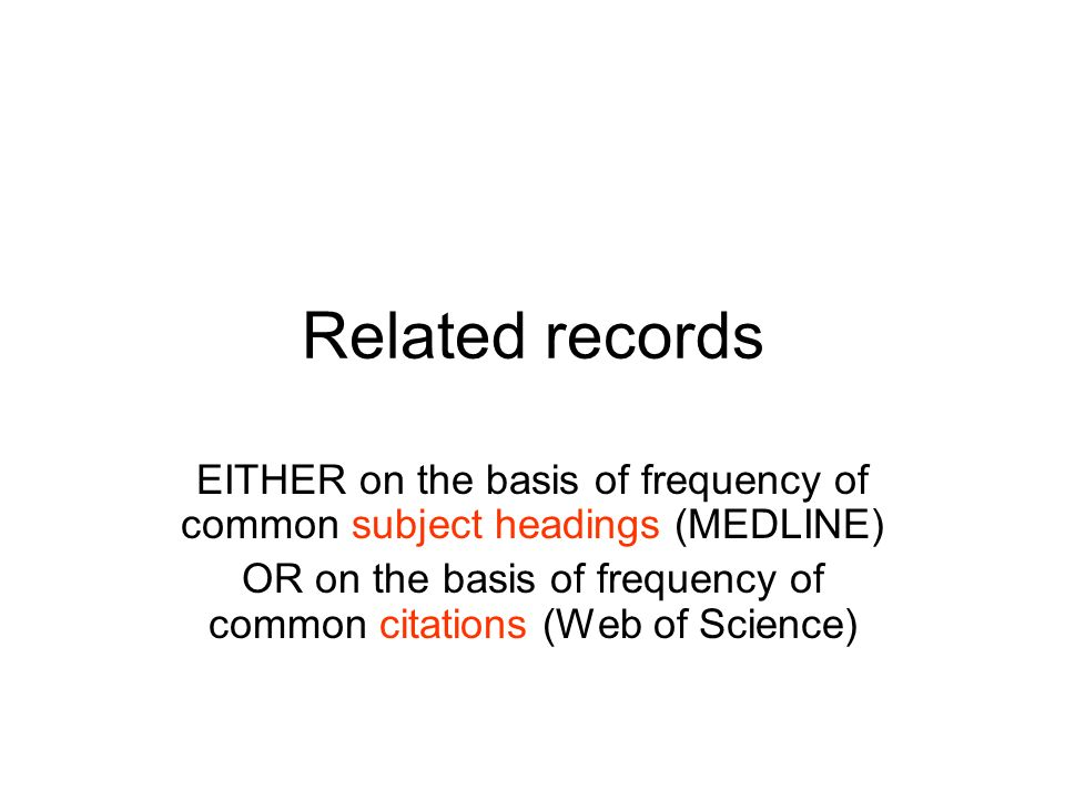Related records EITHER on the basis of frequency of common subject headings (MEDLINE) OR on the basis of frequency of common citations (Web of Science)