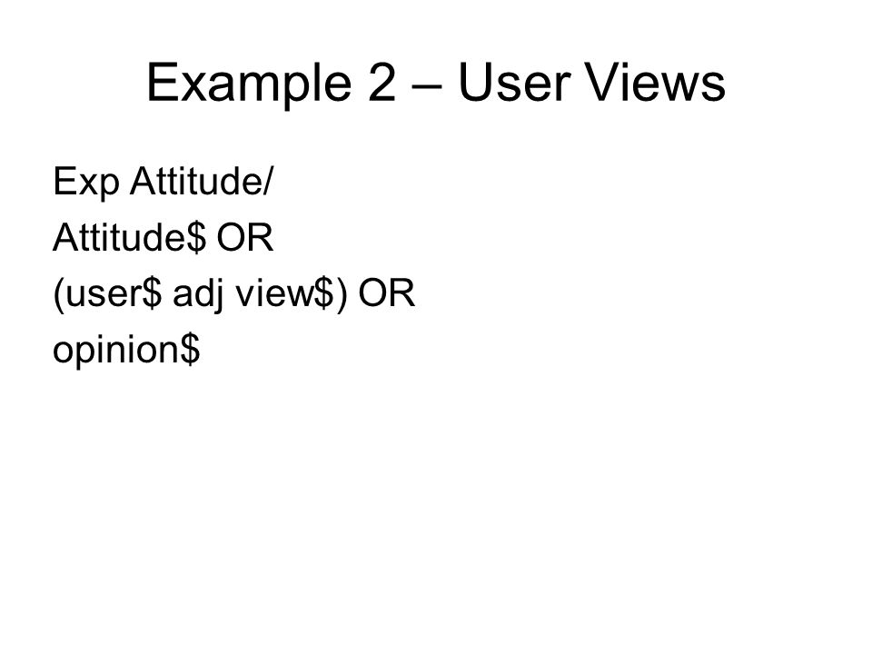 Example 2 – User Views Exp Attitude/ Attitude$ OR (user$ adj view$) OR opinion$