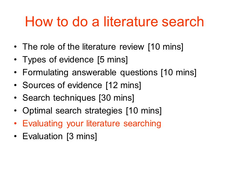 How to do a literature search The role of the literature review [10 mins] Types of evidence [5 mins] Formulating answerable questions [10 mins] Sources of evidence [12 mins] Search techniques [30 mins] Optimal search strategies [10 mins] Evaluating your literature searching Evaluation [3 mins]