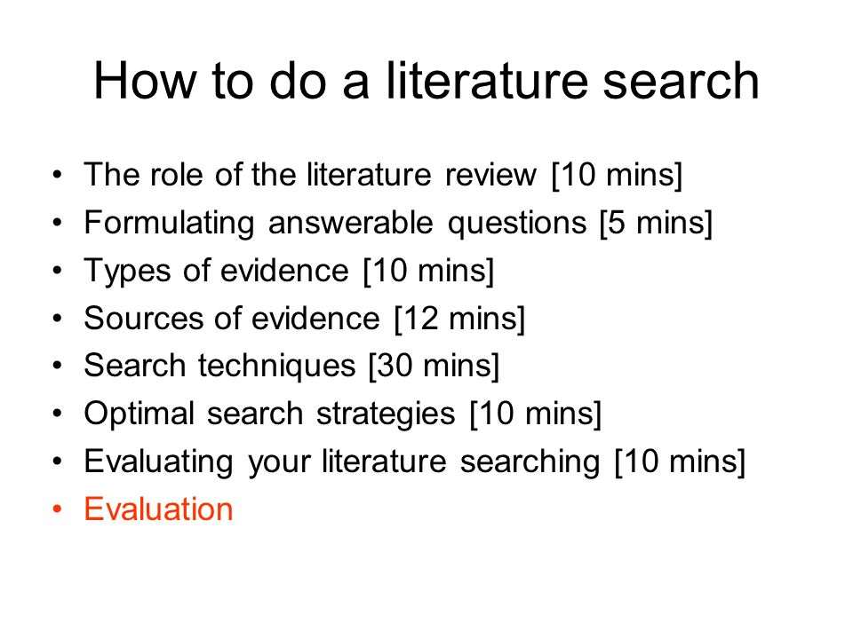 How to do a literature search The role of the literature review [10 mins] Formulating answerable questions [5 mins] Types of evidence [10 mins] Sources of evidence [12 mins] Search techniques [30 mins] Optimal search strategies [10 mins] Evaluating your literature searching [10 mins] Evaluation