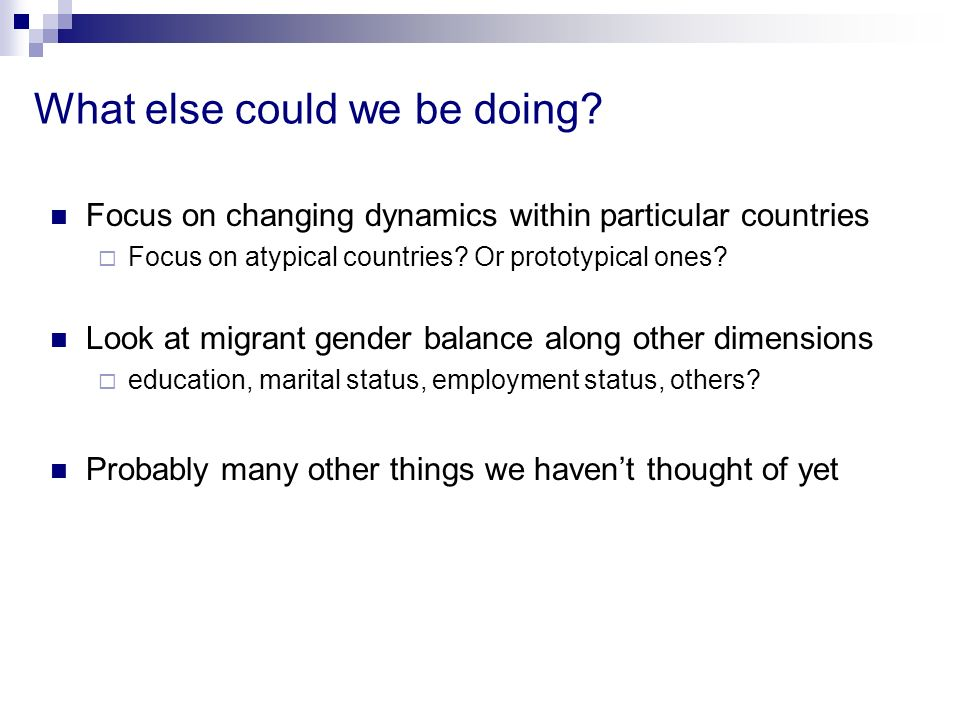 What else could we be doing? Focus on changing dynamics within particular countries Focus on atypical countries? Or prototypical ones? Look at migrant
