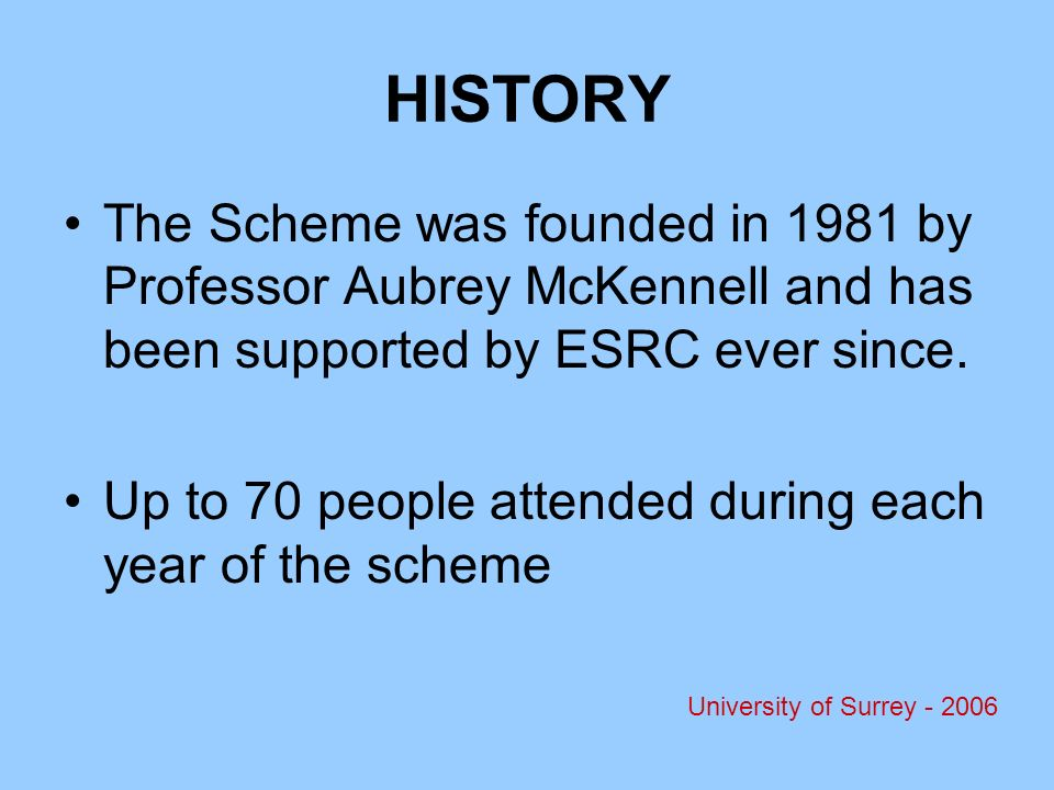 HISTORY The Scheme was founded in 1981 by Professor Aubrey McKennell and has been supported by ESRC ever since.