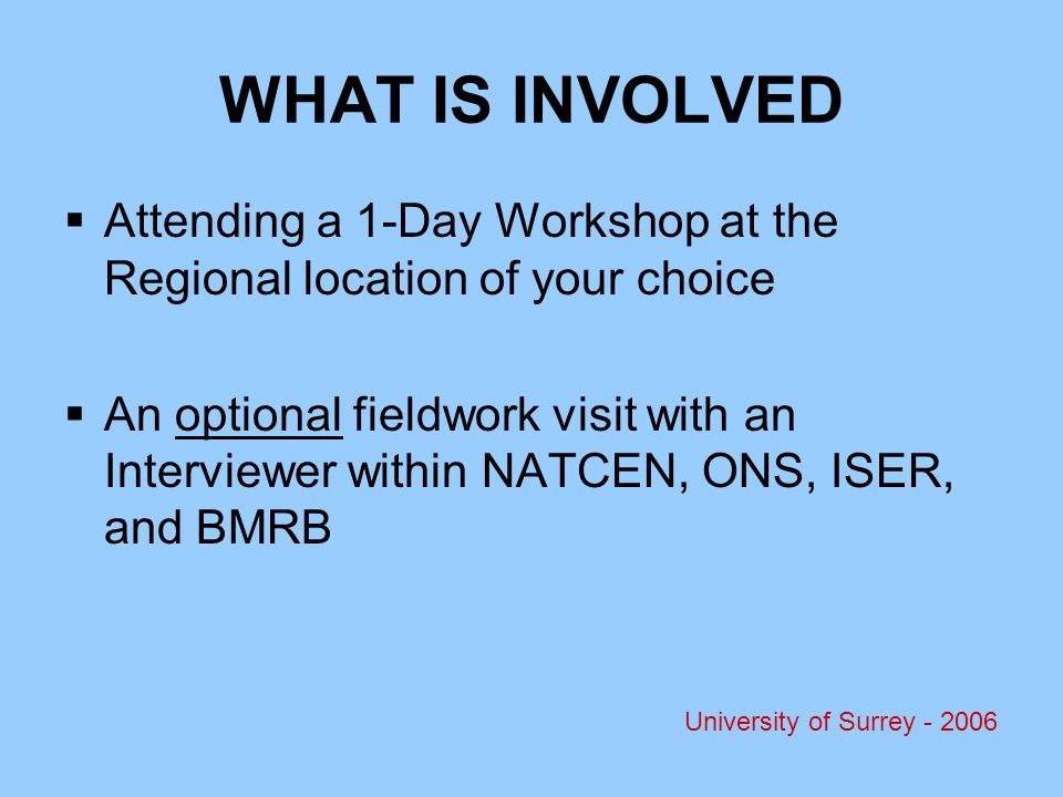 WHAT IS INVOLVED Attending a 1-Day Workshop at the Regional location of your choice An optional fieldwork visit with an Interviewer within NATCEN, ONS, ISER, and BMRB University of Surrey