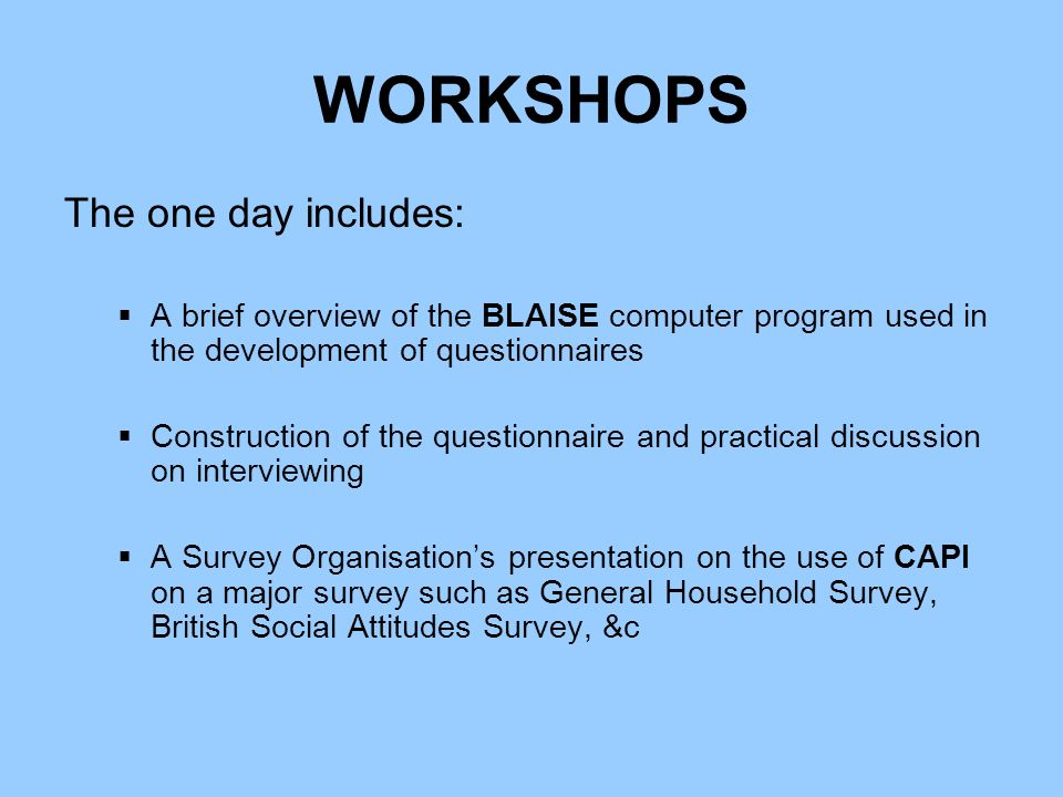 WORKSHOPS The one day includes: A brief overview of the BLAISE computer program used in the development of questionnaires Construction of the questionnaire and practical discussion on interviewing A Survey Organisations presentation on the use of CAPI on a major survey such as General Household Survey, British Social Attitudes Survey, &c