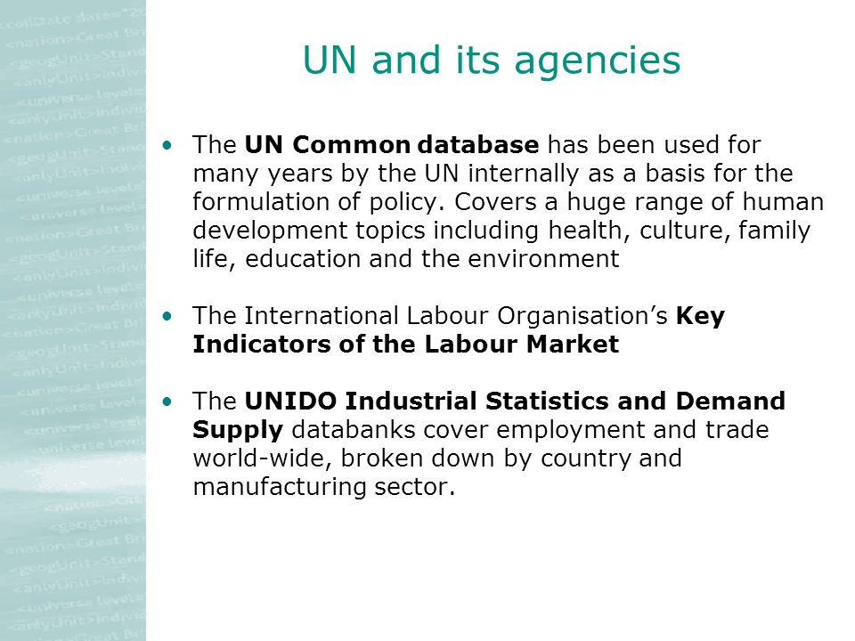 UN and its agencies The UN Common database has been used for many years by the UN internally as a basis for the formulation of policy.