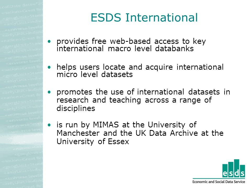 ESDS International provides free web-based access to key international macro level databanks helps users locate and acquire international micro level datasets promotes the use of international datasets in research and teaching across a range of disciplines is run by MIMAS at the University of Manchester and the UK Data Archive at the University of Essex