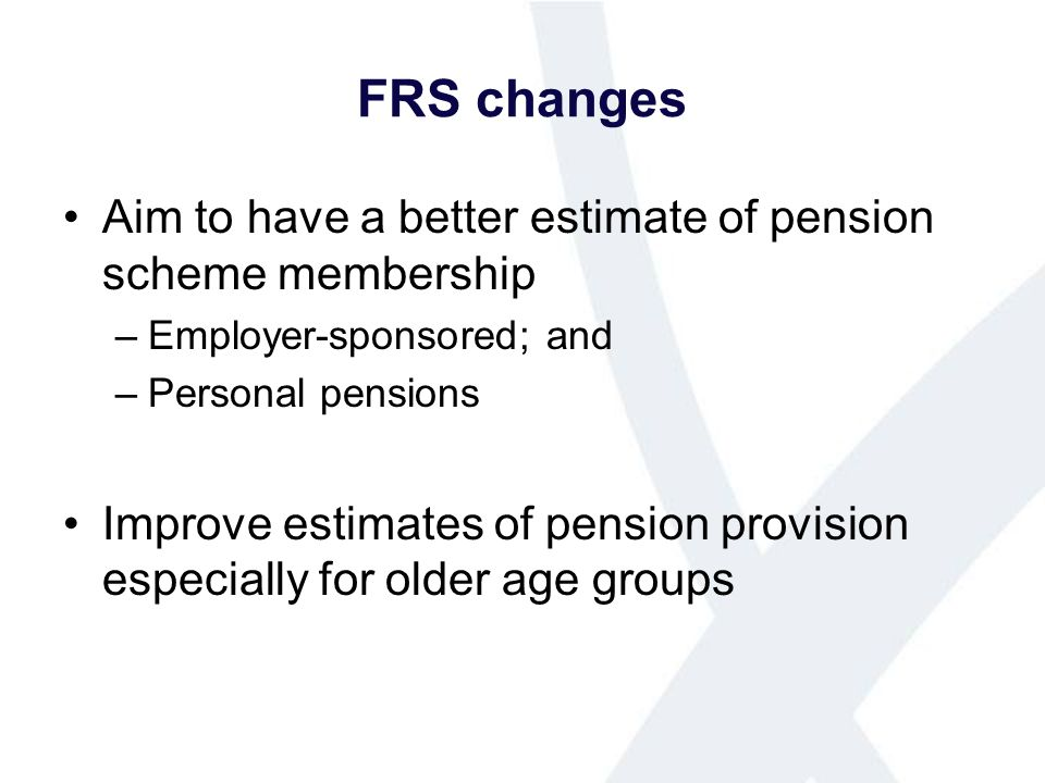 FRS changes Aim to have a better estimate of pension scheme membership –Employer-sponsored; and –Personal pensions Improve estimates of pension provis