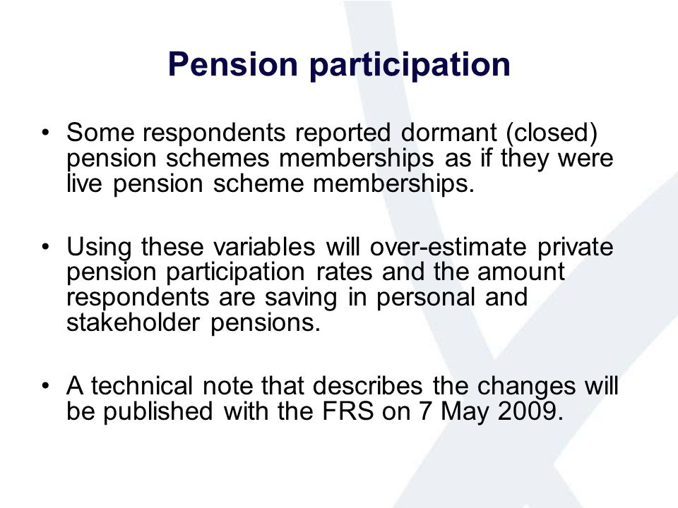 Pension participation Some respondents reported dormant (closed) pension schemes memberships as if they were live pension scheme memberships.
