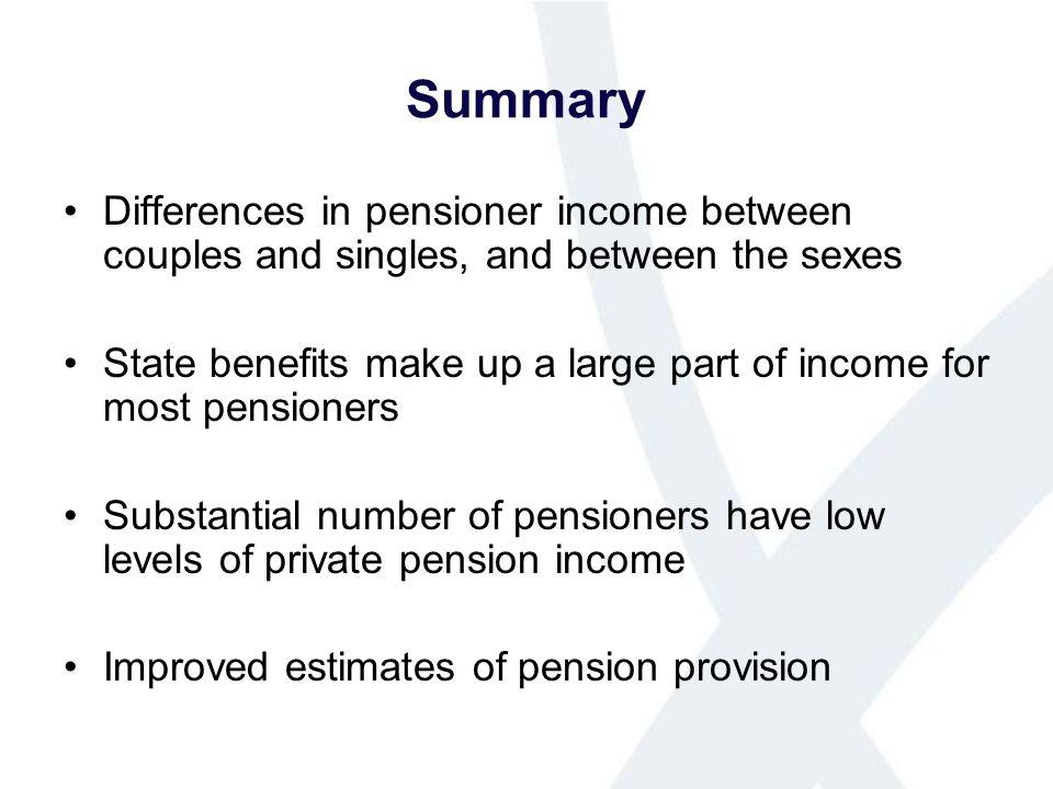 Summary Differences in pensioner income between couples and singles, and between the sexes State benefits make up a large part of income for most pensioners Substantial number of pensioners have low levels of private pension income Improved estimates of pension provision