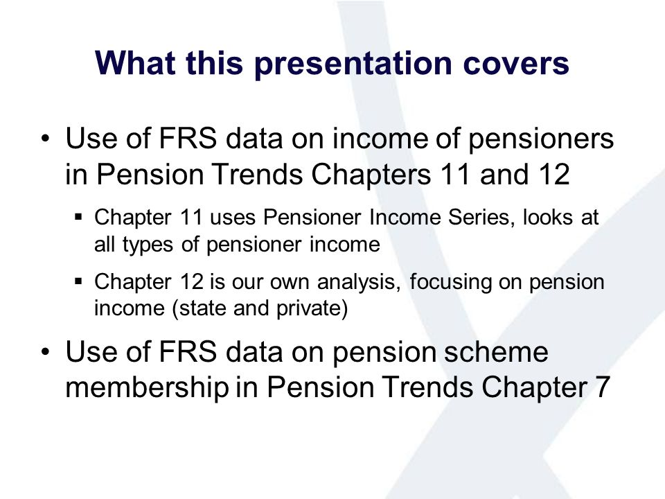 What this presentation covers Use of FRS data on income of pensioners in Pension Trends Chapters 11 and 12 Chapter 11 uses Pensioner Income Series, looks at all types of pensioner income Chapter 12 is our own analysis, focusing on pension income (state and private) Use of FRS data on pension scheme membership in Pension Trends Chapter 7